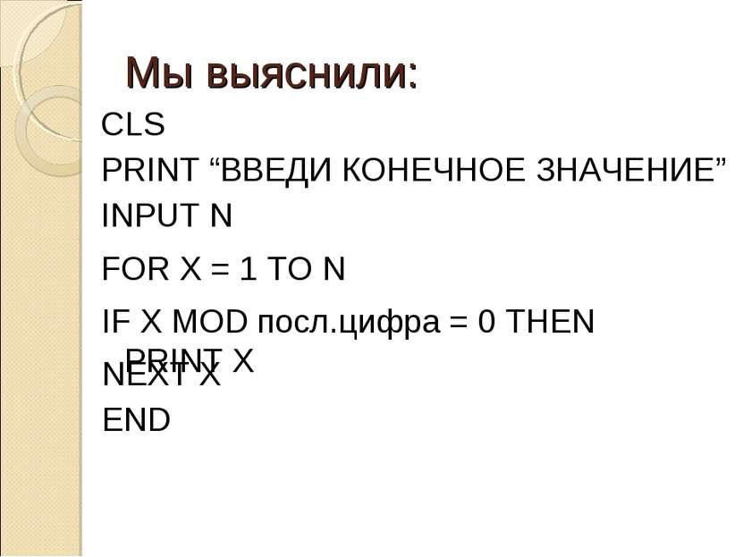 """Мы выяснили: FOR X = 1 TO N CLS PRINT """"ВВЕДИ КОНЕЧНОЕ ЗНАЧЕНИЕ"""" INPUT N NEXT ..."""