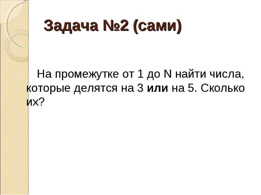 Задача №2 (сами) На промежутке от 1 до N найти числа, которые делятся на 3 ил...
