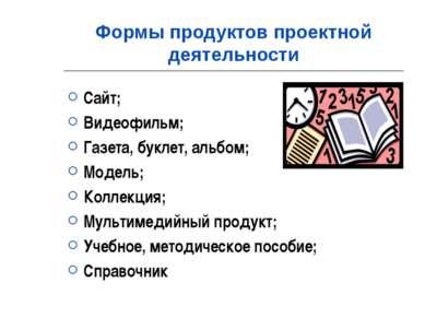Формы продуктов проектной деятельности Сайт; Видеофильм; Газета, буклет, альб...