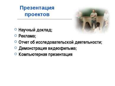Презентация проектов Научный доклад; Реклама; Отчет об исследовательской деят...