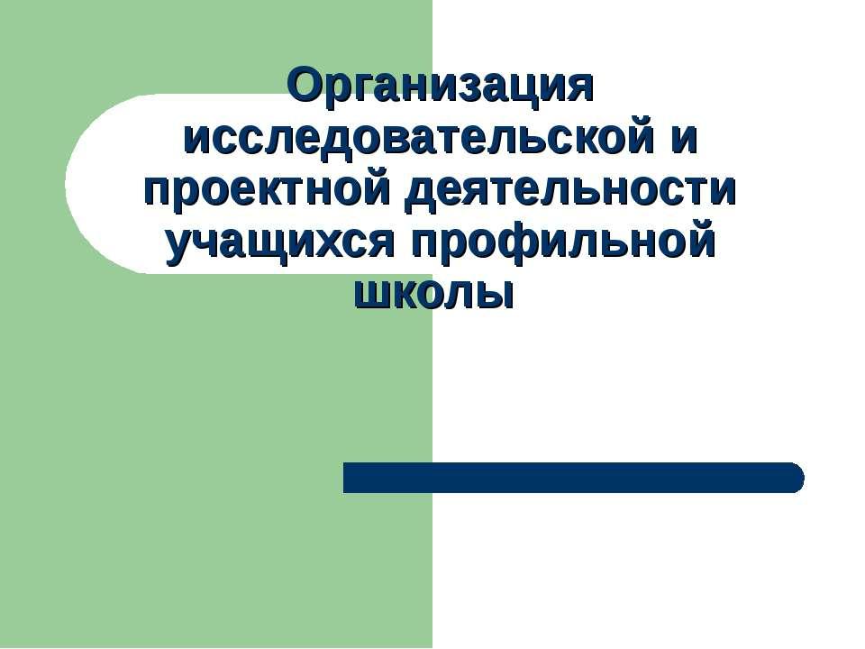 Организация исследовательской и проектной деятельности учащихся профильной школы
