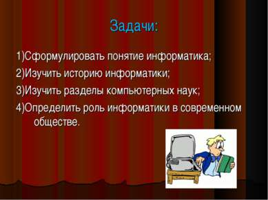 Задачи: 1)Сформулировать понятие информатика; 2)Изучить историю информатики; ...