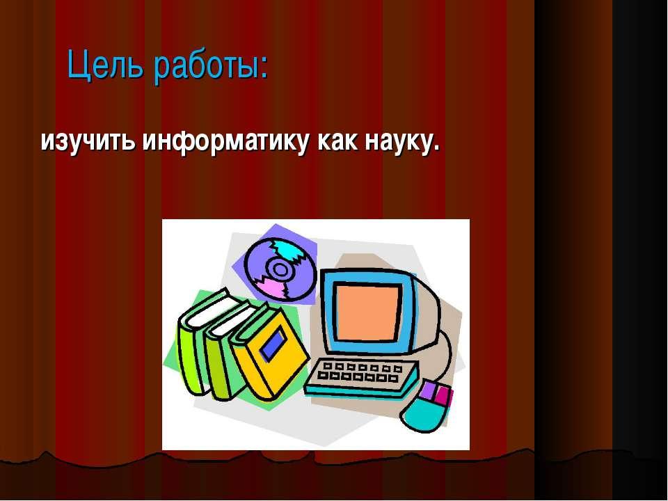 Цель работы: изучить информатику как науку.