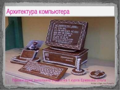 Презентацию выполнила студентка 1 курса Ермакова Ольга Архитектура компьютера