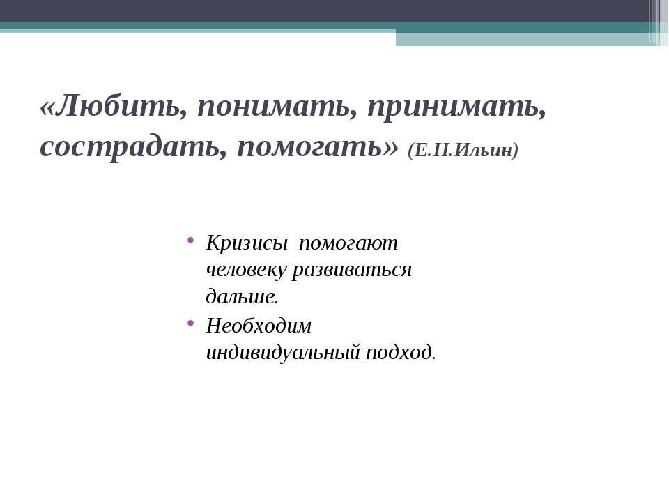 «Любить, понимать, принимать, сострадать, помогать» (Е.Н.Ильин) Кризисы помог...