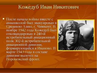 Кожедуб Иван Никитович После началавойнывместе с авиашколой был эвакуирован...