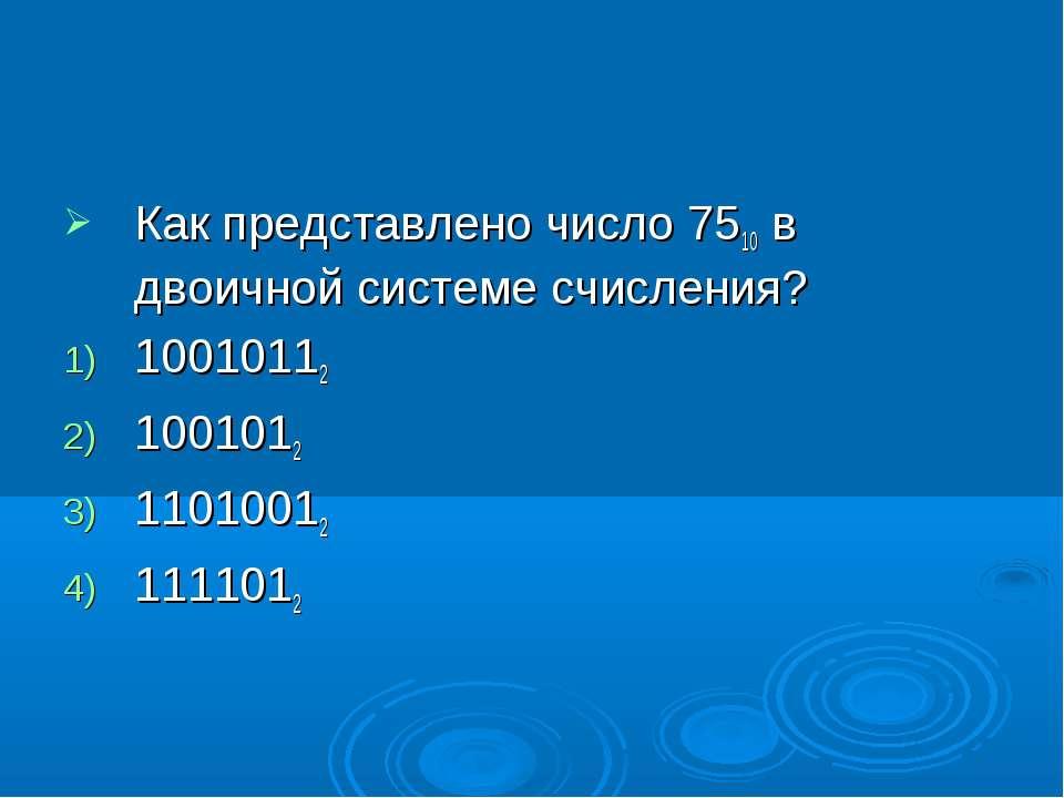 Как представлено число 7510 в двоичной системе счисления? 10010112 1001012 11...