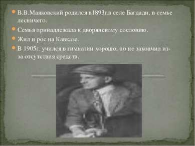 В.В.Маяковский родился в1893г.в селе Багдади, в семье лесничего. Семья принад...