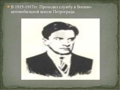 В 1915-1917гг. Проходил службу в Военно-автомобильной школе Петрограда.