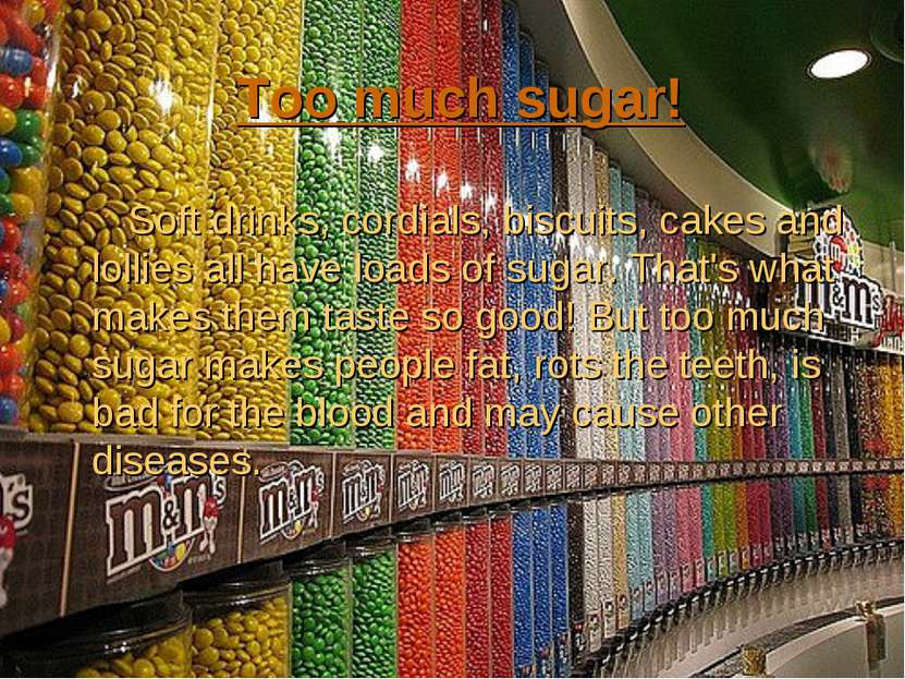 Too much sugar! Soft drinks, cordials, biscuits, cakes and lollies all have l...