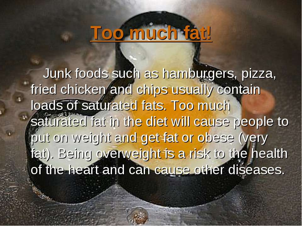 Too much fat! Junk foods such as hamburgers, pizza, fried chicken and chips u...