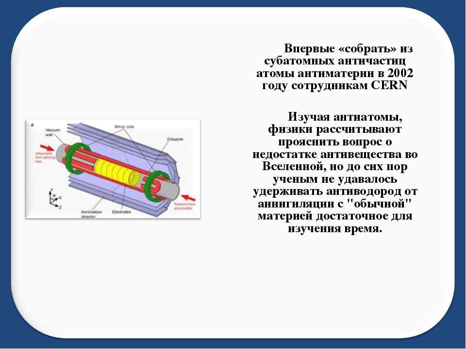 Впервые «собрать» из субатомных античастиц атомы антиматерии в 2002 году сотр...