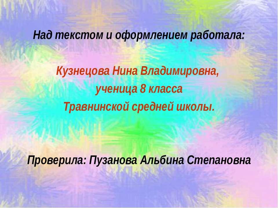 Над текстом и оформлением работала: Кузнецова Нина Владимировна, ученица 8 кл...