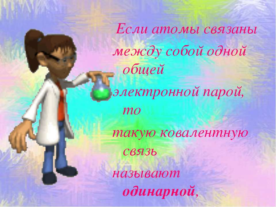 Если атомы связаны между собой одной общей электронной парой, то такую ковале...