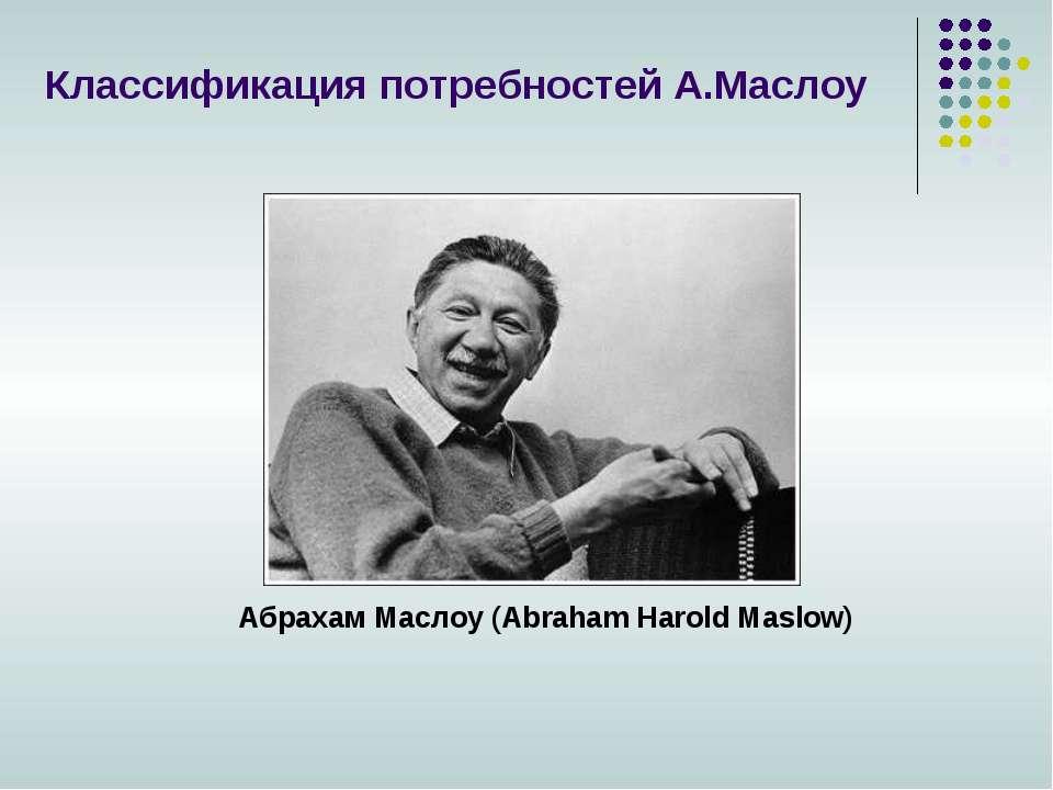 Абрахам Маслоу (Abraham Harold Maslow) Классификация потребностей А.Маслоу