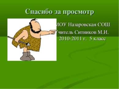Спасибо за просмотр МОУ Назаровская СОШ Учитель Ситников М.И. 2010-2011 г. 5 ...