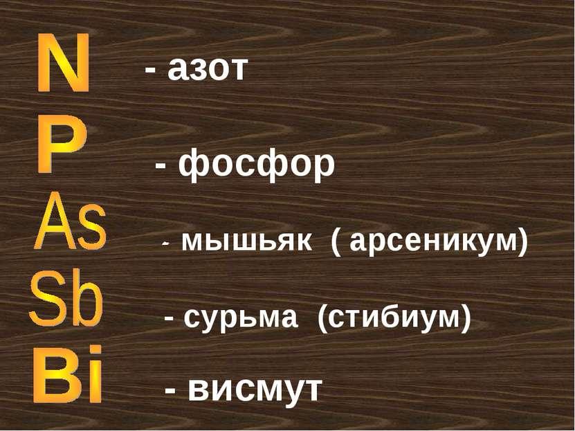 - азот - фосфор - мышьяк ( арсеникум) - сурьма (стибиум) - висмут