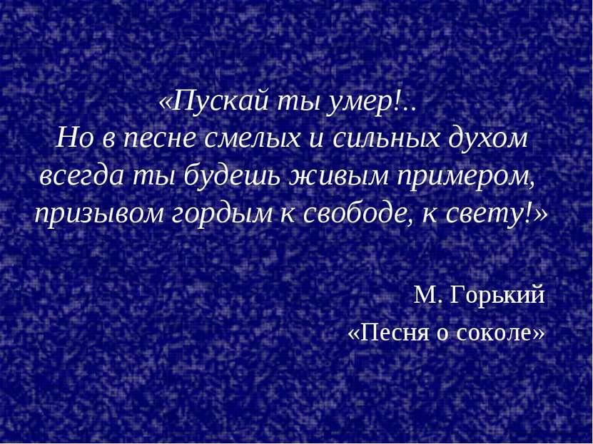 М. Горький «Песня о соколе» «Пускай ты умер!.. Но в песне смелых и сильных ду...