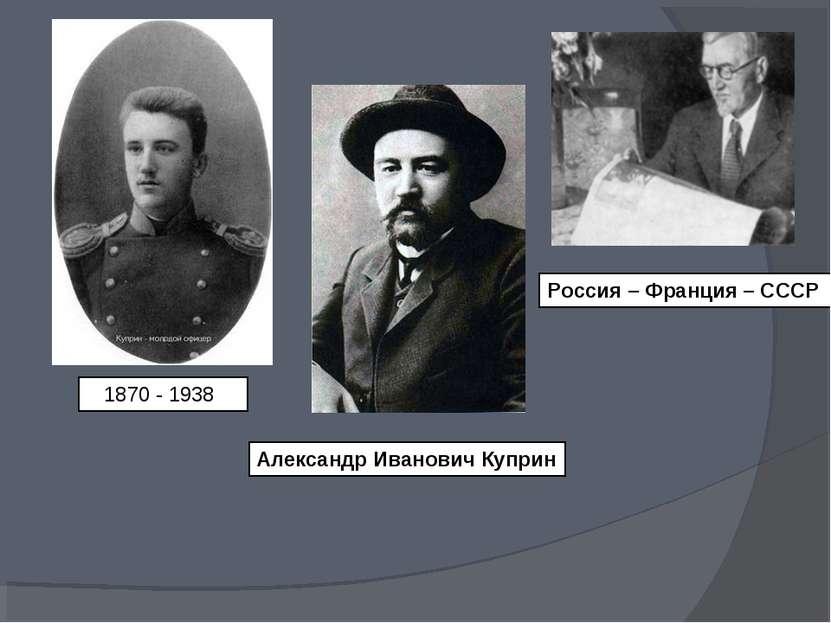 1870 - 1938 Александр Иванович Куприн Россия – Франция – СССР