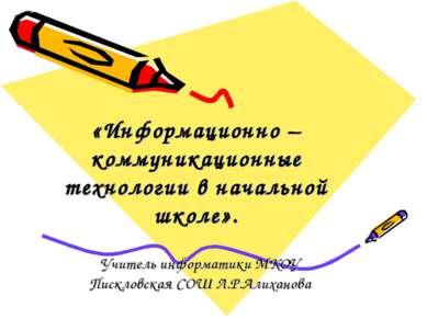 «Информационно – коммуникационные технологии в начальной школе». Учитель инфо...