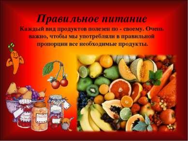 Правильное питание Каждый вид продуктов полезен по - своему. Очень важно, что...
