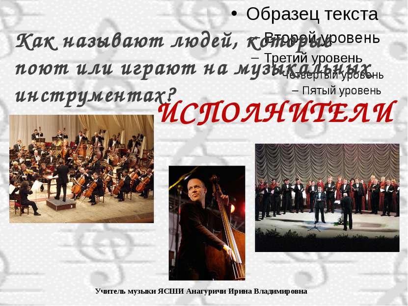 Учитель музыки ЯСШИ Анагуричи Ирина Владимировна Как называют людей, которые ...