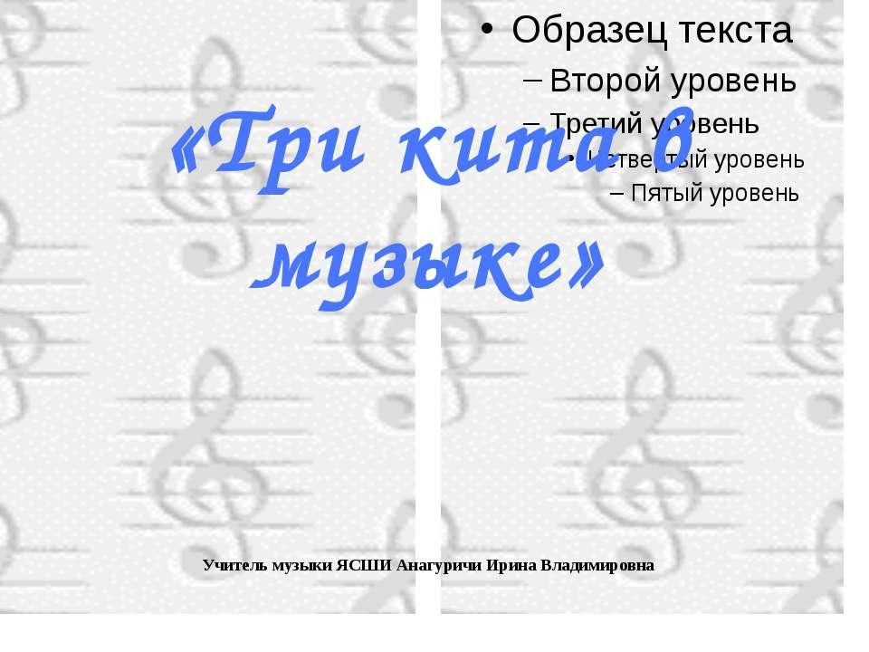 «Три кита в музыке» Учитель музыки ЯСШИ Анагуричи Ирина Владимировна