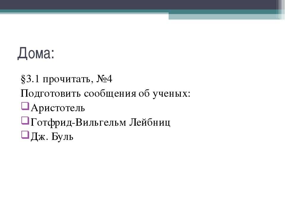 Дома: §3.1 прочитать, №4 Подготовить сообщения об ученых: Аристотель Готфрид-...