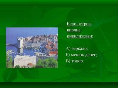 Если остров вполне цивилизован: А) зеркало; Б) мешок денег; В) топор.