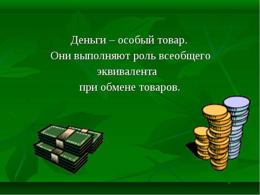 Деньги – особый товар. Они выполняют роль всеобщего эквивалента при обмене то...