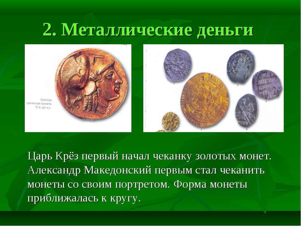 2. Металлические деньги Царь Крёз первый начал чеканку золотых монет. Алексан...