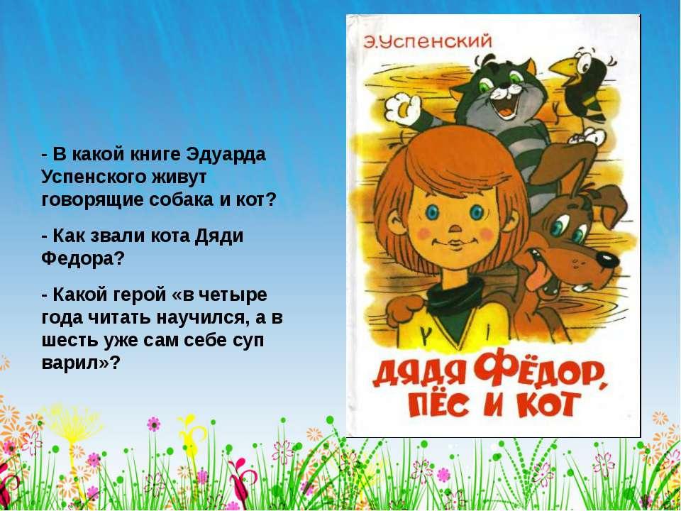 - В какой книге Эдуарда Успенского живут говорящие собака и кот? - Как звали ...