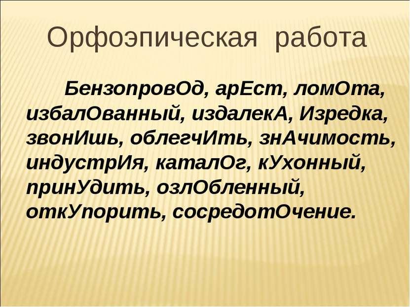 Орфоэпическая работа БензопровОд, арЕст, ломОта, избалОванный, издалекА, Изре...
