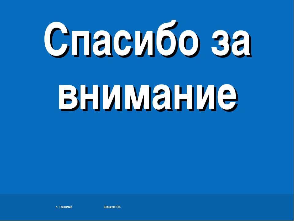п. Гремячий Шишкин В.В. Спасибо за внимание п. Гремячий Шишкин В.В.