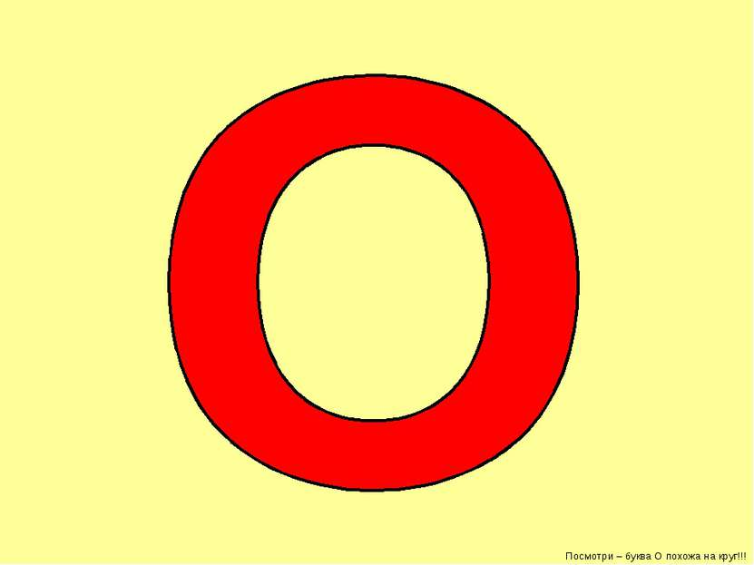 Посмотри – буква О похожа на круг!!!