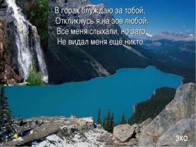 В горах блуждаю за тобой, Откликнусь я на зов любой. Все меня слыхали, но зат...