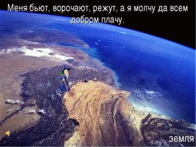 Меня бьют, ворочают, режут, а я молчу да всем добром плачу. земля