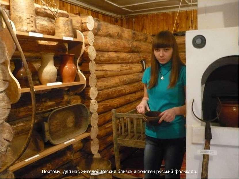 Поэтому, для нас жителей России близок и понятен русский фольклор.