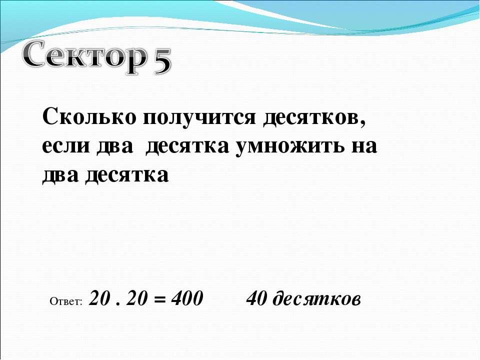 Сколько получится десятков, если два десятка умножить на два десятка Ответ: 2...