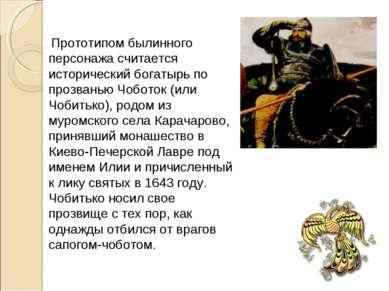 Прототипом былинного персонажа считается исторический богатырь по прозванью Ч...