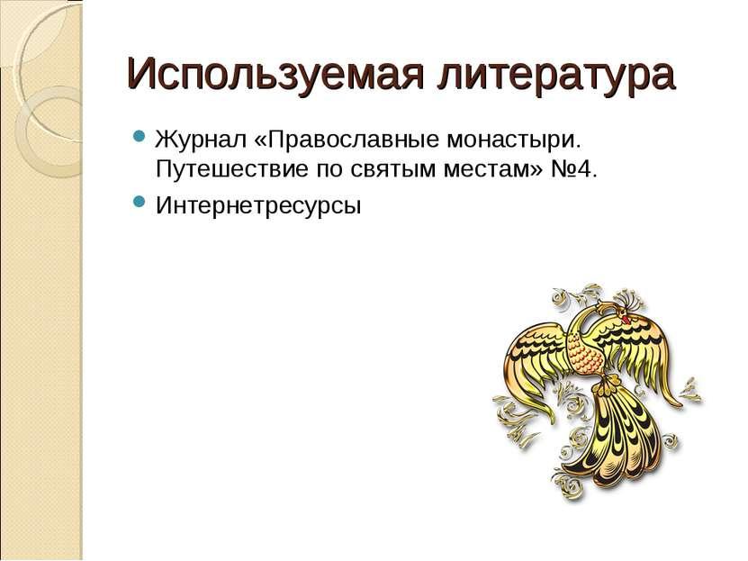 Используемая литература Журнал «Православные монастыри. Путешествие по святым...
