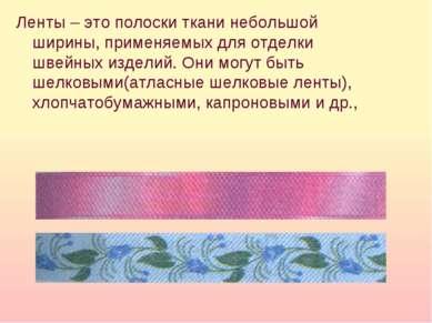 Ленты – это полоски ткани небольшой ширины, применяемых для отделки швейных и...