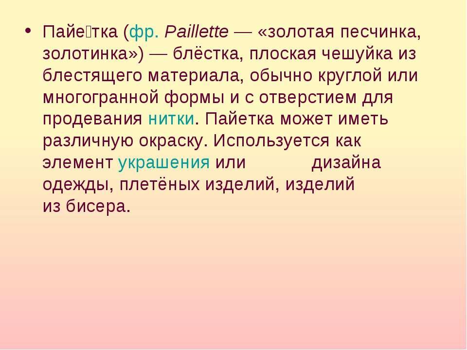 Пайе тка(фр.Paillette— «золотая песчинка, золотинка»)— блёстка, плоская ч...