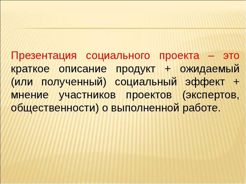 Презентация социального проекта – это краткое описание продукт + ожидаемый (и...