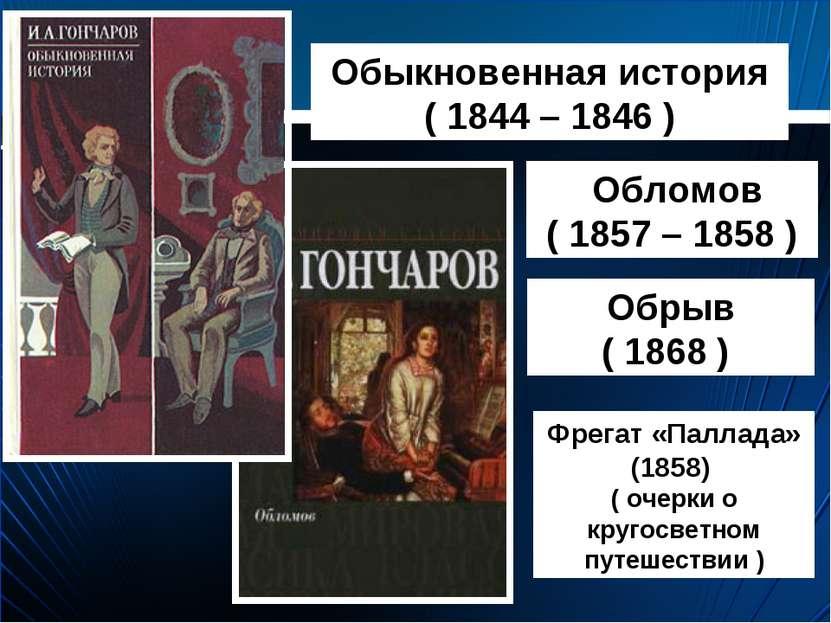 Обыкновенная история ( 1844 – 1846 ) Обломов ( 1857 – 1858 ) Обрыв ( 1868 ) Ф...