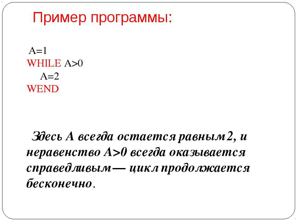 Пример программы: А=1 WHILE A>0  А=2 WEND  Здесь А всегда остается равны...