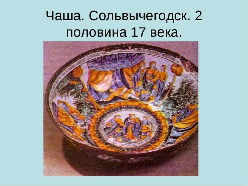 Чаша. Сольвычегодск. 2 половина 17 века.