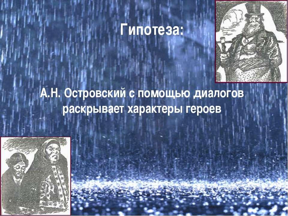Гипотеза: А.Н. Островский с помощью диалогов раскрывает характеры героев