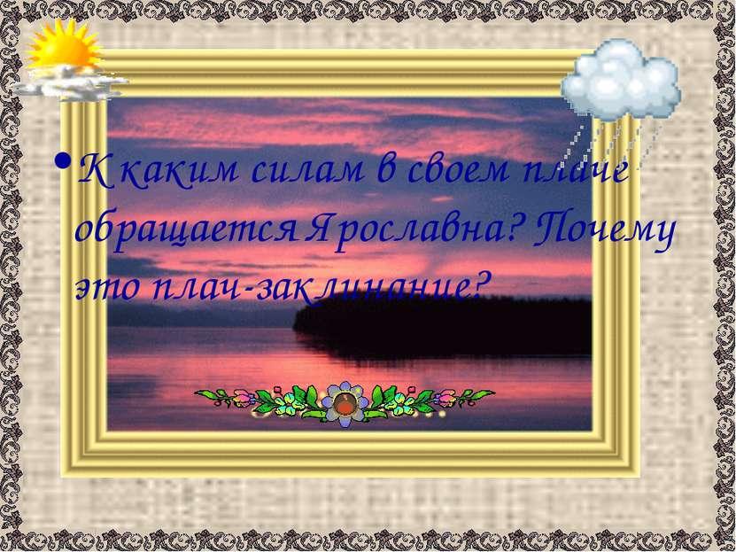 К каким силам в своем плаче обращается Ярославна? Почему это плач-заклинание?