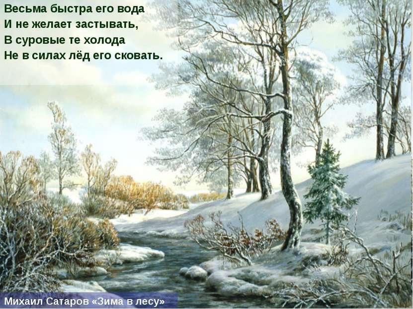 Весьма быстра его вода И не желает застывать, В суровые те холода Не в силах ...